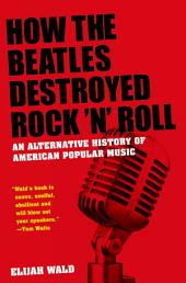 How the Beatles Destroyed Rock 'n' Roll: An Alternative History of American Popular Music
