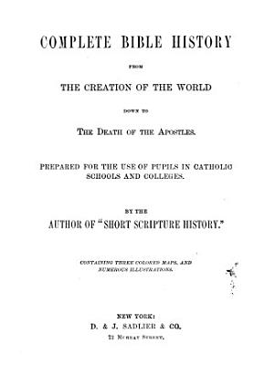 Complete Bible History from the Creation of the World Down to the Death of the Apostles  Prepared for the Use of Pupils in Catholic Schools and Colleges  by the Author of  Short Scripture History   PDF