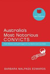 Australia's Most Notorious Convicts: From Thieves and Bushrangers to Murderers ande Cannibals