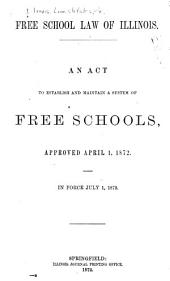 Free School Law of Illinois: An Act to Establish and Maintain a System of Free Schools, Approved April 1, 1872. In Force July 1, 1872