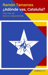 ¿Adónde vas, Cataluña?: Cómo salir del laberinto independentista