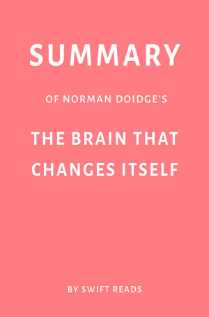 Summary of Norman Doidge   s The Brain That Changes Itself by Swift Reads