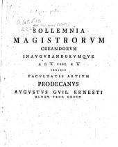 Sollemnia Magistrorum Creandorum Inaugurandorumque A. D. X. Febr. H. X. Indicit Facultatis Artium Prodecanus Augustus Guil. Ernesti Eloqu. Prof. Ordin