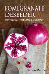 Pomegranate Deseeder: How to Extract Pomegranate Seeds Easily with no Cost