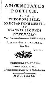 Amoenitates poeticae: sive Theodore Bezae, Marc-Antonii Mureti, et Joannis Secundi Juvenilia ; tùm Joannis-Bonefonii Pancharis ; Joachimi-Bellaii Amores, &c. &c
