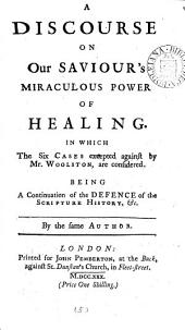 A Discourse on Our Saviour's Miraculous Power of Healing. In which the Six Cases Excepted Against by Mr. Woolston, are Considered. Being a Continuation of the Defence of the Scripture History, &c. By the Same Author: Volume 5