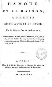 L'amour et la raison, comèdie en un acte et en prose. Par le citoyen Pigault-Lebrun. Représenté à Paris, pour la première fois sur le théâtre du Palais-Royal, le samedi, 30 octobre 1790; et remise au théâtre-Français, le 11 Prairial, an 6