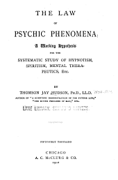 The Law of Psychic Phenomena: A Working Hypothesis for the Systematic Study of Hypnotism, Spiritism, Mental Therapeutics, Etc