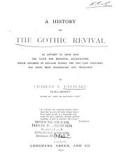 A History of the Gothic Revival: An Attempt to Show how the Taste for Mediæval Architecture, which Lingered in England During the Two Last Centuries, Has Since Been Encouraged and Developed