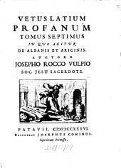 Vetus Latium Profanum: In Quo Agitur De Albanis Et Aricinis, Volume 7