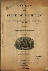Tax Law of the State of Michigan, as Enacted by the Legislature at Its Regular Session, A.D. 1885: By Authority