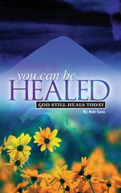 You Can Be Healed: God Still Heals Today