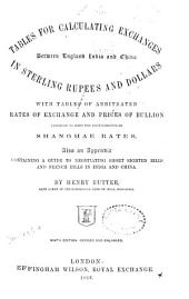 Tables for Calculating Exchanges between England, India, and China in Sterling, Rupees, and Dollars ... Seventh edition, revised and enlarged