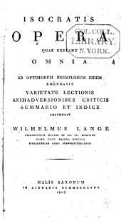 Isocratis Opera quae exstant omnia: ad optimorum exemplorum fidem emendavit varietate lectionis animadversionibus criticis summario et indice instruxit Wilhelmus Lange. ...