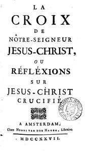 La croix de notre-seigneur Jésus-Christ; ou, Réflexions sur Jésus-Christ crucifié [by J. J. Duguet].