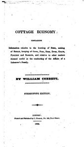 Cottage Economy: Containing Information Relative to the Brewing of Beer, Making of Bread, Keeping of Cows, Pigs, Bees, Ewes, Goats, Poultry and Rabbits, and Relative to Other Matters Deemed Useful in the Conducting of the Affairs of a Labourer's Family