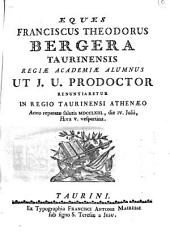 Eques Franciscus Theodorus Bergera Taurinensis Regiæ Academiæ alumnus ut j.u. prodoctor renuntiaretur in Regio Taurinensi Athenæo anno reparatæ salutis 1763., die 4.Julii, hora 5. vespertina