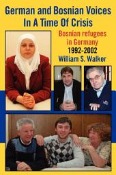 German and Bosnian Voices in a Time of Crisis: Bosnian Refugees in Germany 1992-2002