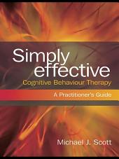 Simply Effective Cognitive Behaviour Therapy: A Practitioner's Guide