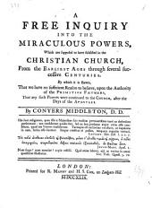 A free inquiry into the miraculous powers, which are supposed to have subsisted in the Christian church, from the earliest ages through several successive centuries: By which is shewn, that we have no sufficient reason to believe, upon the authority of the primitive fathers, that any such powers were continued to the church, after the days of the apostles