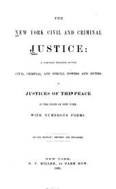 The New York Civil and Criminal Justice: A Complete Treatise on the Civil, Criminal, and Special Powers and Duties of Justices of the Peace in the State of New York; with Numerous Forms