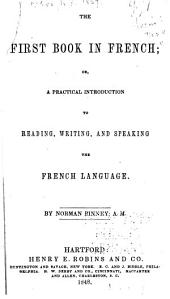 The First Book in French; Or, A Practical Introduction to Reading, Writing, and Speaking the French Language