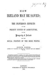 How Ireland may be saved; or, the injurious effect of the present system of agriculture on the prosperity of Ireland, etc
