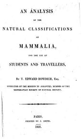 An Analysis of the Natural Classifications of Mammalia, for the use of students and travellers. By T. Edward Bowdich. (The first part of the text is a translation of almost all but the specific descriptions of the Mammiferes of Cuvier's Règne animal, interwoven with additions from his Comparative Anatomy, Fossil Remains, the works of Frederic Cuvier, Dumeril, etc., and simplified by explanatory notes and remarks. The second part contains a general outline of the system of Illiger.).