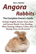 Angora Rabbits, the Complete Owner's Guide, Includes English, French, Giant, Satin and German Breeds. Care, Breeding, Wool, Farming, Lifespan, Colors