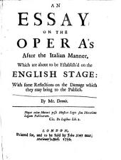An Essay on the Opera's After the Italian Manner: Which are about to be Establish'd on the English Stage: with Some Reflections on the Damage which They May Bring to the Publick