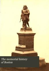 The Memorial History of Boston: Including Suffolk County, Massachusetts. 1630-1880. Ed. by Justin Winsor, Volume 1