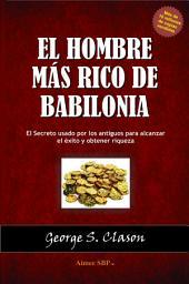 El Hombre mas Rico de Babilonia: El Secreto usado por los antiguos para alcanzar el éxito y obtener riqueza