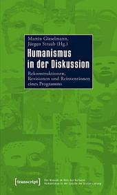 Humanismus in der Diskussion: Rekonstruktionen, Revisionen und Reinventionen eines Programms