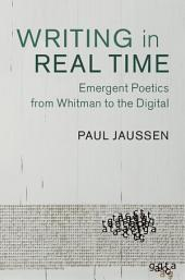 Writing in Real Time: Emergent Poetics from Whitman to the Digital