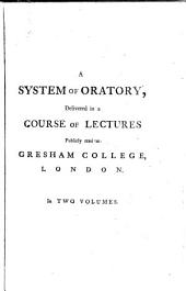 A System of Oratory: Delivered in a Course of Lectures Publicly Read at Gresham College, London, Volume 1