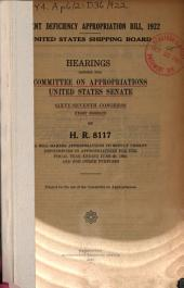 Urgent Deficiency Appropriation Bill, 1922: United States Shipping Board. Hearings Before the Committee on Appropriations, United States Senate, Sixty-Seventh Congress, First Session, on H.R. 8117, a Bill Making Appropriations to Supply Urgent Deficiencies in Appropriations for the Fiscal Year Ending June 30, 1922, and for Other Purposes ... [August 15, 1921].