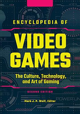 Encyclopedia of Video Games  The Culture  Technology  and Art of Gaming  2nd Edition  3 volumes  PDF
