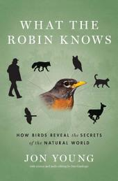 What the Robin Knows: How Birds Reveal the Secrets of the Natural World