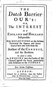 The Dutch Barrier Our's: Or, The Interest of England and Holland Inseparable: With Reflections on the Insolent Treatment the Emperor and States-general Have Met with from the Author of the Conduct, and His Brethren. To which is Added, and Enquiry Into the Causes of the Clamour Against the Dutch, Particularly with Reference to the Fishery ...