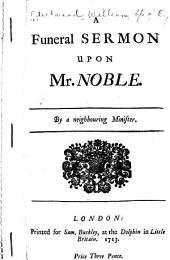 Funeral sermon upon Mr. Noble: By a neighbouring minister