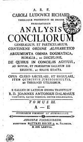 A. R. P. CAROLI LUDOVICI RICHARD THEOLOGIAE PROFESSORIS EX ORDINE PRAEDICATORUM ANALYSIS CONCILIORUM GENERALIUM, ET PARTICULARIUM, CONTINENS ORDINE ALPHABETICO ARGUMENTA OMNIA DOGMATICA, MORALIA, AC DISCIPLINAE, DE QUIBUS IN CONCILIIS AGITUR AD NOVUM, ET PRAESERTIM GALLICUM IUS ERUDITE, AC SOLIDE EXACTA. OPUS CLERO SAECULARI ET REGULARI, ITEMQUE JURISCONSULTIS UTILISSIMUM.: A-E, Volume 3