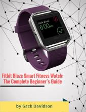 Fitbit Blaze Smart Fitness Watch: The Complete Beginner's Guide
