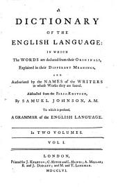 A Dictionary Of The English Language: In Which The Words are Deduced from Their Originals, Explained in Their Different Meanings and Authorized by the Names of the Writers in Whose Works They are Found : Abstracted from the Folio Edition To which is Prefixed A Grammar of the English Language ; In Two Volumes, Volume 1
