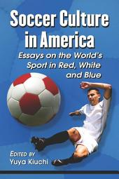 Soccer Culture in America: Essays on the World's Sport in Red, White and Blue