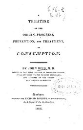 A Treatise on the Origin, Progress, Prevention, and Treatment, of Consumption
