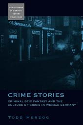 Crime Stories: Criminalistic Fantasy and the Culture of Crisis in Weimar Germany