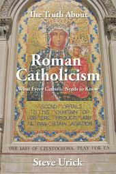 The Truth About Roman Catholicism: What Every Catholic Needs to Know
