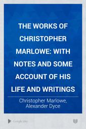 The Works of Christopher Marlowe: With Notes and Some Account of His Life and Writings, Volume 1