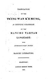Translation (by A. Wylie) of the Ts'ing wan k'e mung, a Chinese grammar of the Manchu Tartar language (by Woo Kĭh Show-ping, revised and ed. by Ching Ming-yuen Pei-ho) with intr. notes on Manchu literature