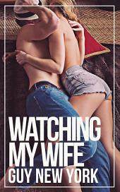 Watching My Wife: A Cuckold and Hotwife Erotic Story